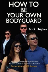 How To Be Your Own Bodyguard: Self Defense for men & women from a lifetime of protecting clients in hostile environments. (Volume 1)
